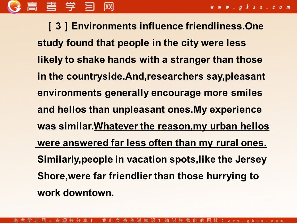 [ 3 ] Environments influence friendliness.One study found that people in the city were less likely to shake hands with a stranger than those in the countryside.And,researchers say,pleasant environments generally encourage more smiles and hellos than unpleasant ones.My experience was similar.Whatever the reason,my urban hellos were answered far less often than my rural ones.