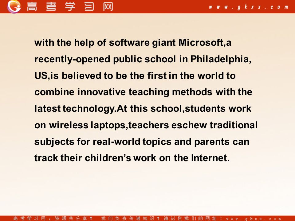 with the help of software giant Microsoft,a recently-opened public school in Philadelphia, US,is believed to be the first in the world to combine innovative teaching methods with the latest technology.At this school,students work on wireless laptops,teachers eschew traditional subjects for real-world topics and parents can track their children's work on the Internet.
