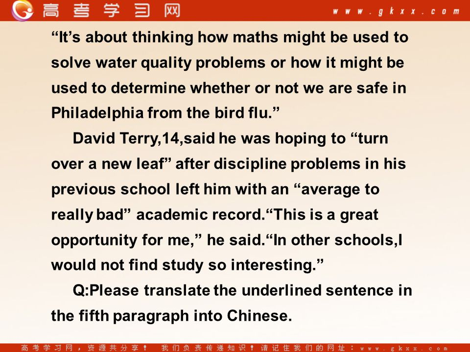 It's about thinking how maths might be used to solve water quality problems or how it might be used to determine whether or not we are safe in Philadelphia from the bird flu. David Terry,14,said he was hoping to turn over a new leaf after discipline problems in his previous school left him with an average to really bad academic record. This is a great opportunity for me, he said. In other schools,I would not find study so interesting. Q:Please translate the underlined sentence in the fifth paragraph into Chinese.