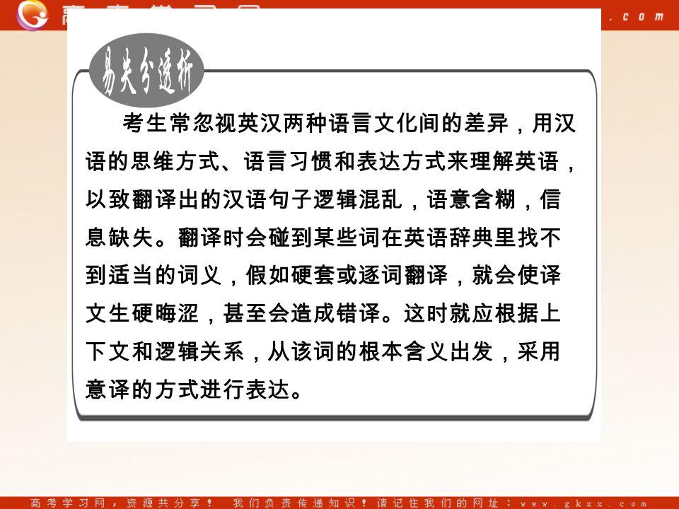 考生常忽视英汉两种语言文化间的差异,用汉 语的思维方式、语言习惯和表达方式来理解英语, 以致翻译出的汉语句子逻辑混乱,语意含糊,信 息缺失。翻译时会碰到某些词在英语辞典里找不 到适当的词义,假如硬套或逐词翻译,就会使译 文生硬晦涩,甚至会造成错译。这时就应根据上 下文和逻辑关系,从该词的根本含义出发,采用 意译的方式进行表达。