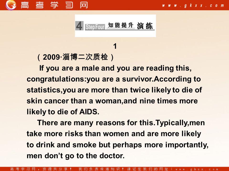1 ( 2009· 淄博二次质检) If you are a male and you are reading this, congratulations:you are a survivor.According to statistics,you are more than twice likely to die of skin cancer than a woman,and nine times more likely to die of AIDS.