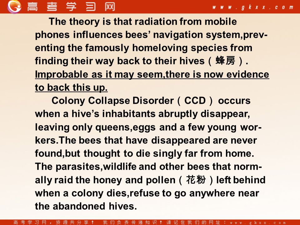 The theory is that radiation from mobile phones influences bees' navigation system,prev- enting the famously homeloving species from finding their way back to their hives (蜂房).