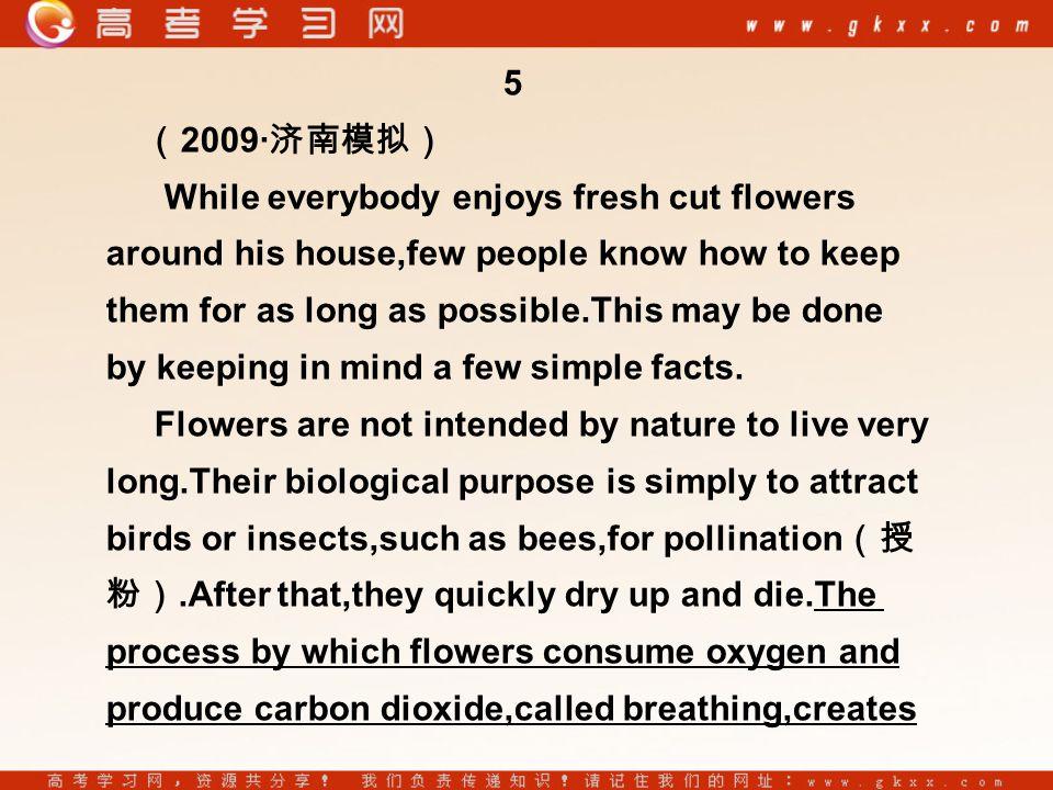 5 ( 2009· 济南模拟) While everybody enjoys fresh cut flowers around his house,few people know how to keep them for as long as possible.This may be done by keeping in mind a few simple facts.
