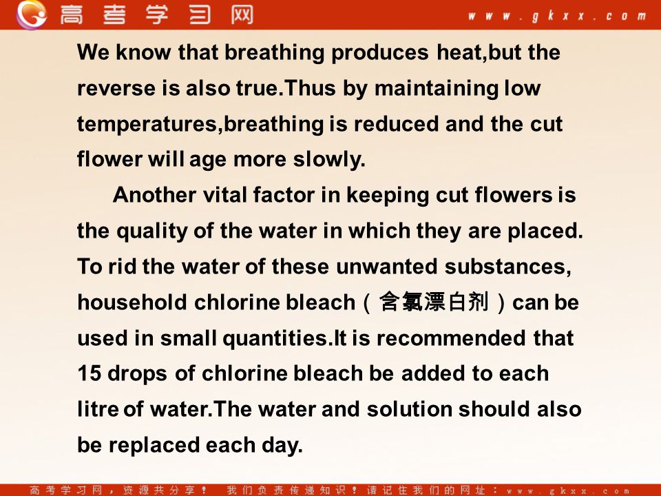 We know that breathing produces heat,but the reverse is also true.Thus by maintaining low temperatures,breathing is reduced and the cut flower will age more slowly.