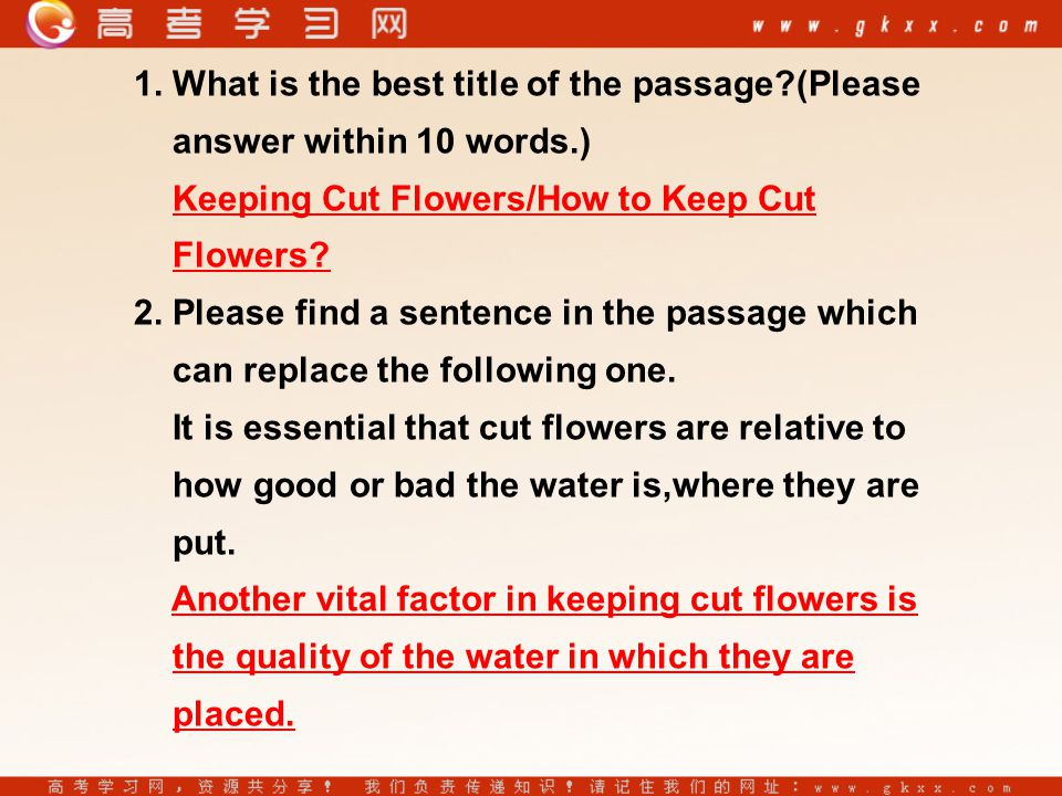 1. What is the best title of the passage?(Please answer within 10 words.) Keeping Cut Flowers/How to Keep Cut Flowers? 2. Please find a sentence in th