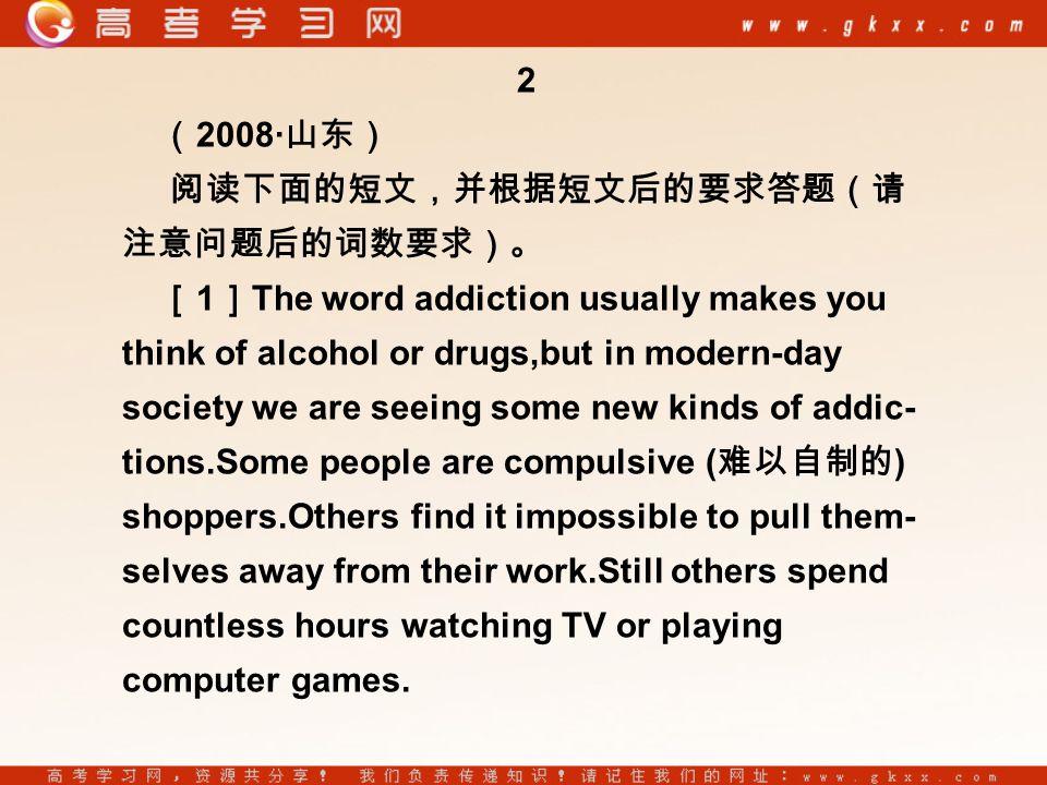 2 ( 2008· 山东) 阅读下面的短文,并根据短文后的要求答题(请 注意问题后的词数要求)。 [ 1 ] The word addiction usually makes you think of alcohol or drugs,but in modern-day society we are seeing some new kinds of addic- tions.Some people are compulsive ( 难以自制的 ) shoppers.Others find it impossible to pull them- selves away from their work.Still others spend countless hours watching TV or playing computer games.