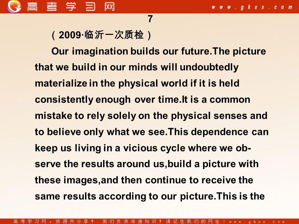 7 ( 2009· 临沂一次质检) Our imagination builds our future.The picture that we build in our minds will undoubtedly materialize in the physical world if it is held consistently enough over time.It is a common mistake to rely solely on the physical senses and to believe only what we see.This dependence can keep us living in a vicious cycle where we ob- serve the results around us,build a picture with these images,and then continue to receive the same results according to our picture.This is the