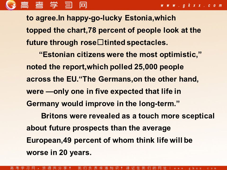 to agree.In happy-go-lucky Estonia,which topped the chart,78 percent of people look at the future through rosetinted spectacles.