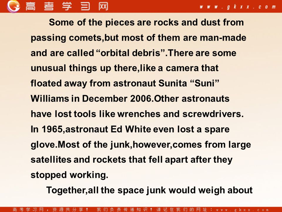 Some of the pieces are rocks and dust from passing comets,but most of them are man-made and are called orbital debris .There are some unusual things up there,like a camera that floated away from astronaut Sunita Suni Williams in December 2006.Other astronauts have lost tools like wrenches and screwdrivers.