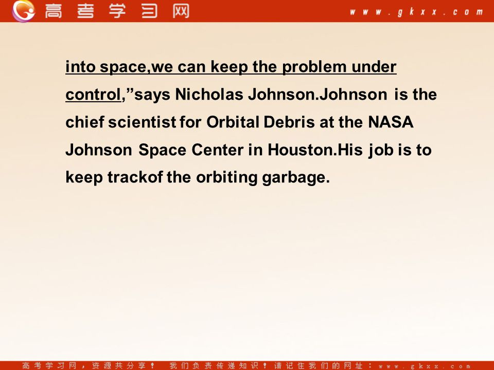 into space,we can keep the problem under control, says Nicholas Johnson.Johnson is the chief scientist for Orbital Debris at the NASA Johnson Space Center in Houston.His job is to keep trackof the orbiting garbage.