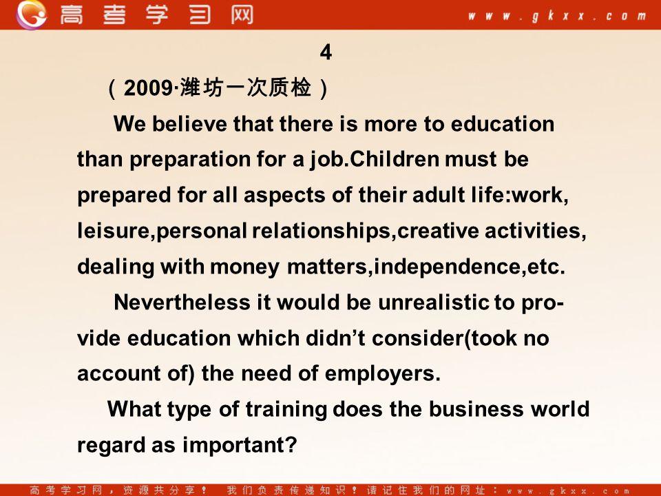 4 ( 2009· 潍坊一次质检) We believe that there is more to education than preparation for a job.Children must be prepared for all aspects of their adult life:work, leisure,personal relationships,creative activities, dealing with money matters,independence,etc.