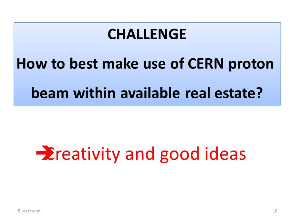 CHALLENGE How to best make use of CERN proton beam within available real estate.