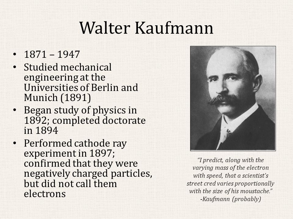 Subsequent Experiments Adolf Bestelmeyer (1875-1954) subjected cathode rays to crossed E and B fields, then to a B field alone; neither theory was definitively favored based on his data Bucherer used β rays and used much the same process Bestelmeyer had; extracted the value for e/m that followed.