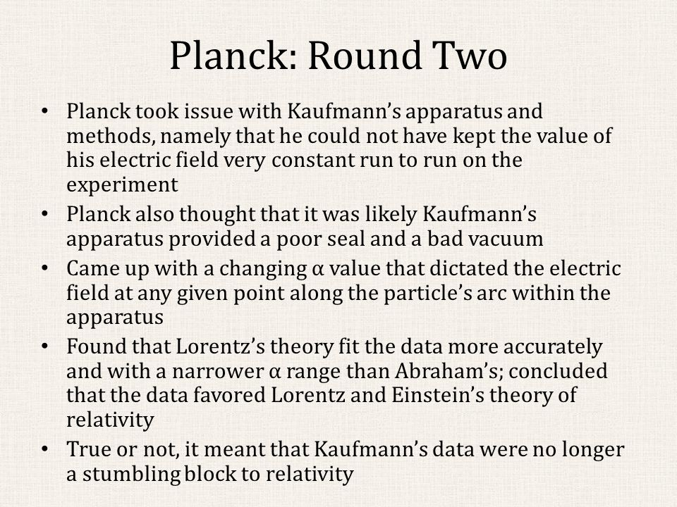 Planck: Round Two Planck took issue with Kaufmann's apparatus and methods, namely that he could not have kept the value of his electric field very constant run to run on the experiment Planck also thought that it was likely Kaufmann's apparatus provided a poor seal and a bad vacuum Came up with a changing α value that dictated the electric field at any given point along the particle's arc within the apparatus Found that Lorentz's theory fit the data more accurately and with a narrower α range than Abraham's; concluded that the data favored Lorentz and Einstein's theory of relativity True or not, it meant that Kaufmann's data were no longer a stumbling block to relativity