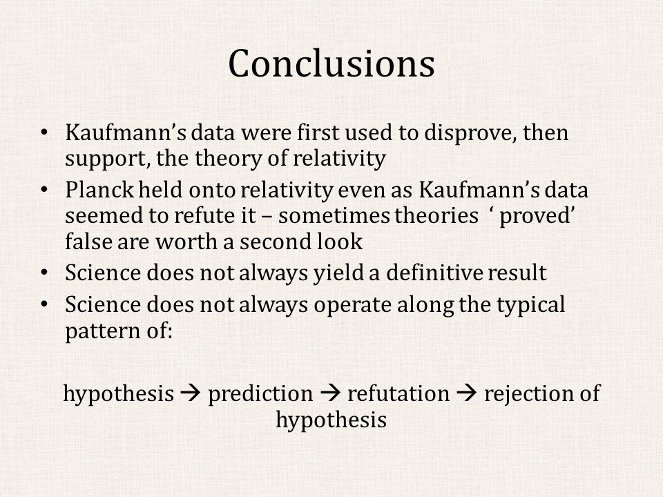 Conclusions Kaufmann's data were first used to disprove, then support, the theory of relativity Planck held onto relativity even as Kaufmann's data seemed to refute it – sometimes theories ' proved' false are worth a second look Science does not always yield a definitive result Science does not always operate along the typical pattern of: hypothesis  prediction  refutation  rejection of hypothesis