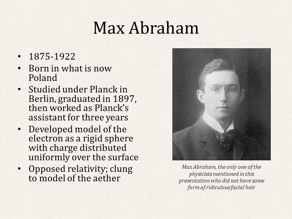 Max Abraham Later on the faculty at Gottingen, Illinois, Milan, and Aachen Cushing says his death was a tragic and protracted affair ; diagnosed with a brain tumor Died in 1922 He loved his absolute aether, his field equations, his rigid electron just as a youth loves his first flame, whose memory no later experience can extinguish. - Max Born and Max von Laue