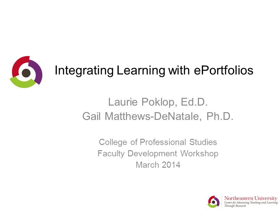 Integrating Learning with ePortfolios Laurie Poklop, Ed.D. Gail Matthews-DeNatale, Ph.D. College of Professional Studies Faculty Development Workshop