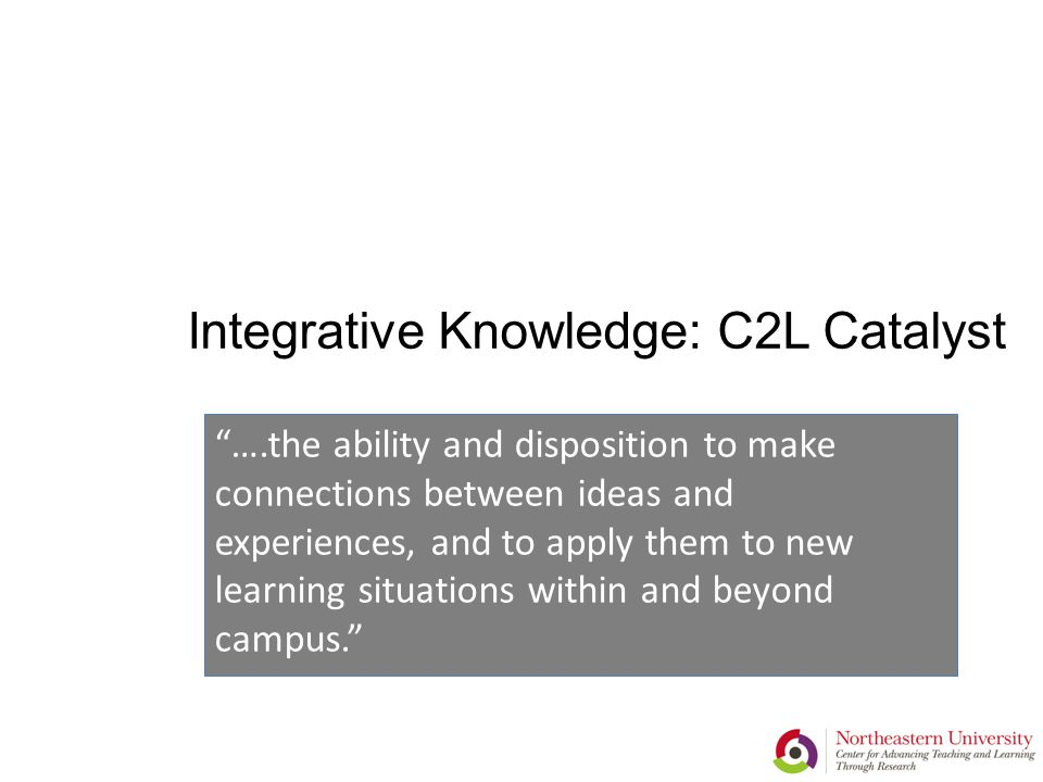 Integrative Knowledge: C2L Catalyst ….the ability and disposition to make connections between ideas and experiences, and to apply them to new learning situations within and beyond campus.