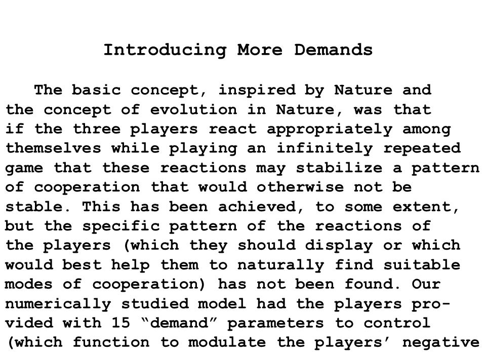 Introducing More Demands The basic concept, inspired by Nature and the concept of evolution in Nature, was that if the three players react appropriately among themselves while playing an infinitely repeated game that these reactions may stabilize a pattern of cooperation that would otherwise not be stable.