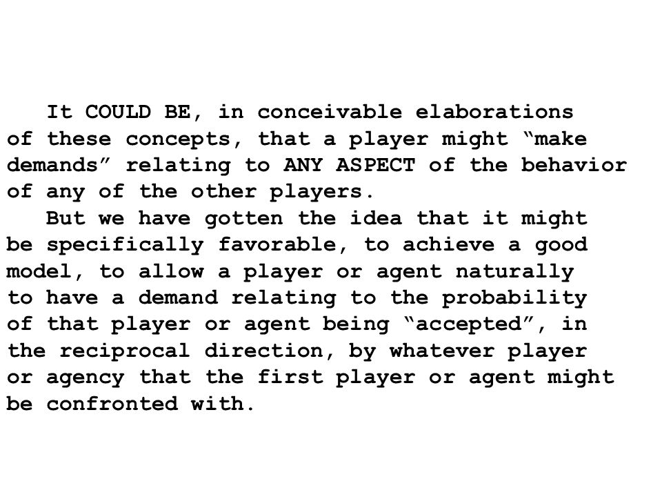 It COULD BE, in conceivable elaborations of these concepts, that a player might make demands relating to ANY ASPECT of the behavior of any of the other players.