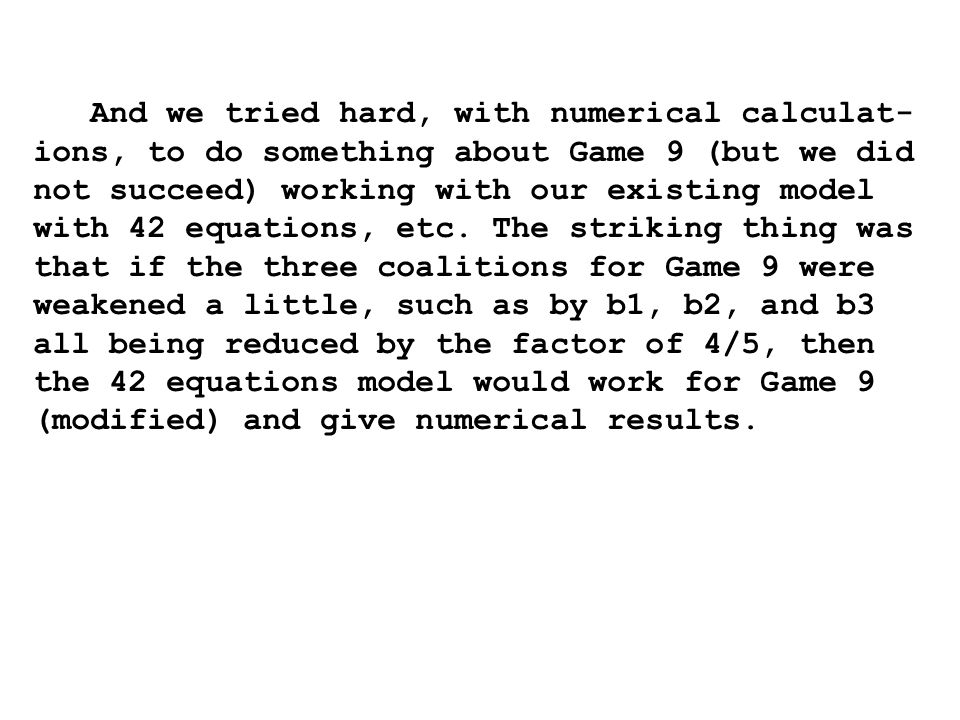 And we tried hard, with numerical calculat- ions, to do something about Game 9 (but we did not succeed) working with our existing model with 42 equations, etc.