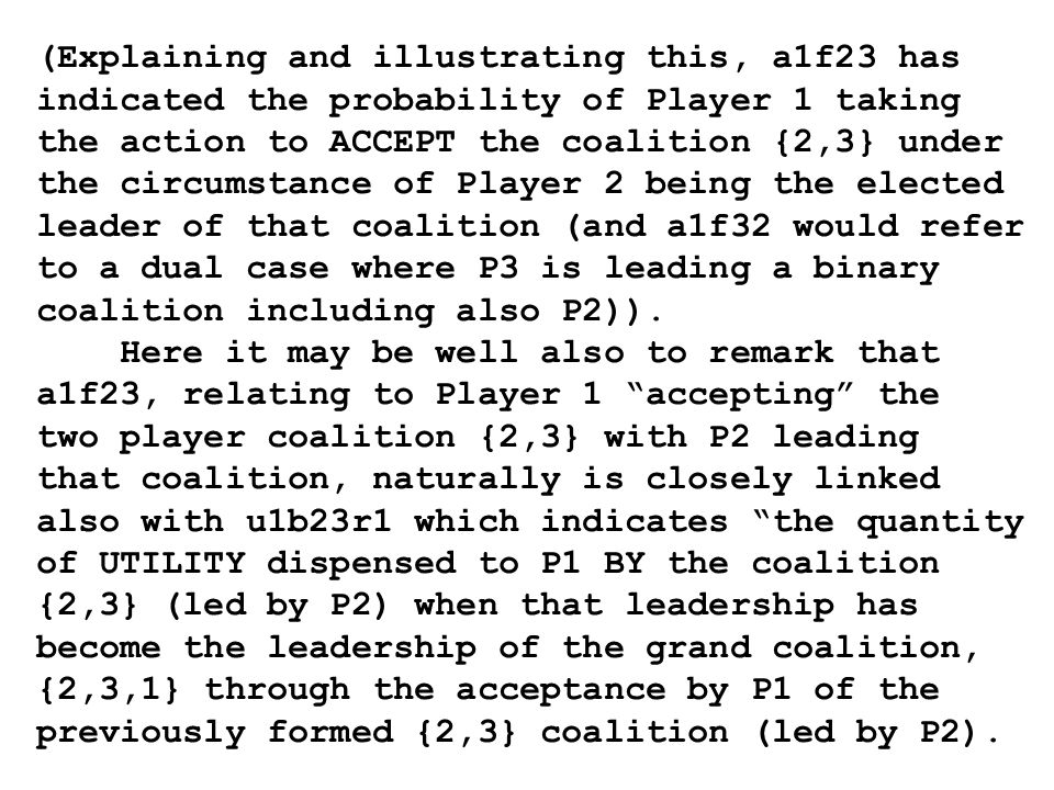 (Explaining and illustrating this, a1f23 has indicated the probability of Player 1 taking the action to ACCEPT the coalition {2,3} under the circumstance of Player 2 being the elected leader of that coalition (and a1f32 would refer to a dual case where P3 is leading a binary coalition including also P2)).