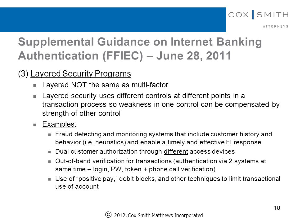 Supplemental Guidance on Internet Banking Authentication (FFIEC) – June 28, 2011 10 (3) Layered Security Programs Layered NOT the same as multi-factor Layered security uses different controls at different points in a transaction process so weakness in one control can be compensated by strength of other control Examples: Fraud detecting and monitoring systems that include customer history and behavior (i.e.