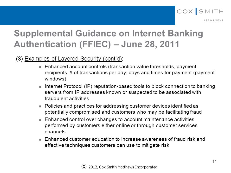 Supplemental Guidance on Internet Banking Authentication (FFIEC) – June 28, 2011 (3)Examples of Layered Security (cont'd): Enhanced account controls (transaction value thresholds, payment recipients, # of transactions per day, days and times for payment (payment windows) Internet Protocol (IP) reputation-based tools to block connection to banking servers from IP addresses known or suspected to be associated with fraudulent activities Policies and practices for addressing customer devices identified as potentially compromised and customers who may be facilitating fraud Enhanced control over changes to account maintenance activities performed by customers either online or through customer services channels Enhanced customer education to increase awareness of fraud risk and effective techniques customers can use to mitigate risk 11 © 2012, Cox Smith Matthews Incorporated