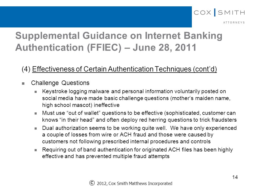Supplemental Guidance on Internet Banking Authentication (FFIEC) – June 28, 2011 (4) Effectiveness of Certain Authentication Techniques (cont'd) Challenge Questions Keystroke logging malware and personal information voluntarily posted on social media have made basic challenge questions (mother's maiden name, high school mascot) ineffective Must use out of wallet questions to be effective (sophisticated, customer can knows in their head and often deploy red herring questions to trick fraudsters Dual authorization seems to be working quite well.