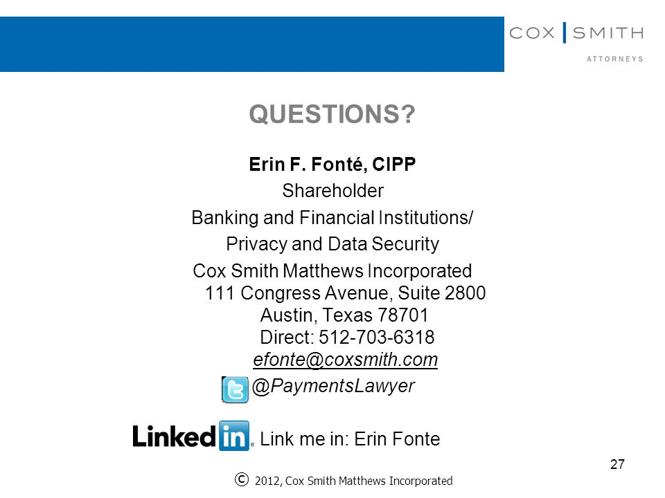 QUESTIONS? Erin F. Fonté, CIPP Shareholder Banking and Financial Institutions/ Privacy and Data Security Cox Smith Matthews Incorporated 111 Congress