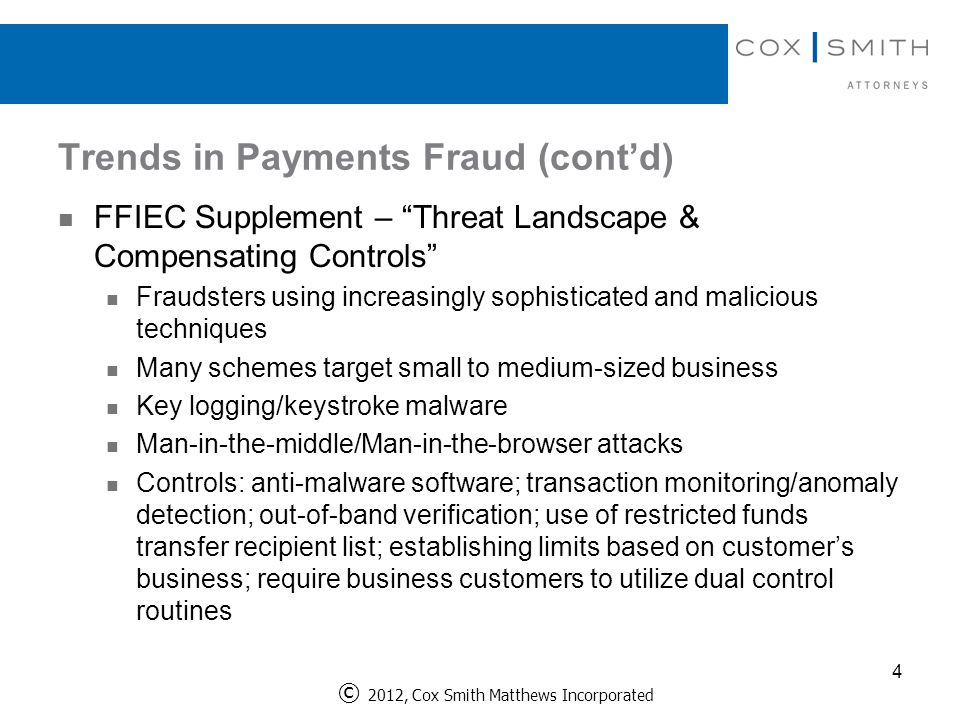 Trends in Payments Fraud (cont'd) 4 FFIEC Supplement – Threat Landscape & Compensating Controls Fraudsters using increasingly sophisticated and malicious techniques Many schemes target small to medium-sized business Key logging/keystroke malware Man-in-the-middle/Man-in-the-browser attacks Controls: anti-malware software; transaction monitoring/anomaly detection; out-of-band verification; use of restricted funds transfer recipient list; establishing limits based on customer's business; require business customers to utilize dual control routines © 2012, Cox Smith Matthews Incorporated