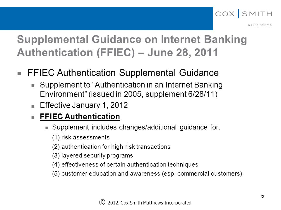 Supplemental Guidance on Internet Banking Authentication (FFIEC) – June 28, 2011 5 FFIEC Authentication Supplemental Guidance Supplement to Authentication in an Internet Banking Environment (issued in 2005, supplement 6/28/11) Effective January 1, 2012 FFIEC Authentication Supplement includes changes/additional guidance for: (1) risk assessments (2) authentication for high-risk transactions (3) layered security programs (4) effectiveness of certain authentication techniques (5) customer education and awareness (esp.