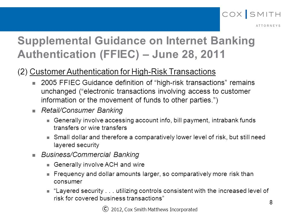 Supplemental Guidance on Internet Banking Authentication (FFIEC) – June 28, 2011 8 © 2012, Cox Smith Matthews Incorporated (2) Customer Authentication for High-Risk Transactions 2005 FFIEC Guidance definition of high-risk transactions remains unchanged ( electronic transactions involving access to customer information or the movement of funds to other parties. ) Retail/Consumer Banking Generally involve accessing account info, bill payment, intrabank funds transfers or wire transfers Small dollar and therefore a comparatively lower level of risk, but still need layered security Business/Commercial Banking Generally involve ACH and wire Frequency and dollar amounts larger, so comparatively more risk than consumer Layered security...