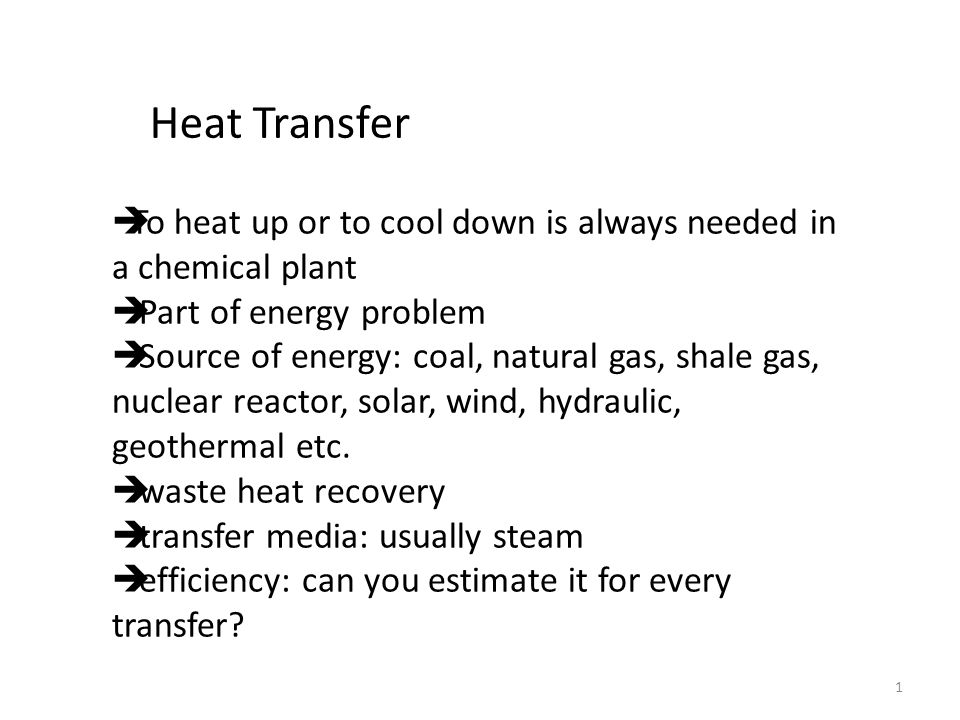 1 Heat Transfer  To heat up or to cool down is always needed in a chemical plant  Part of energy problem  Source of energy: coal, natural gas, shale gas, nuclear reactor, solar, wind, hydraulic, geothermal etc.