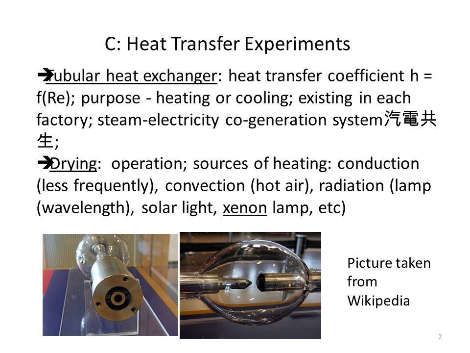 C: Heat Transfer Experiments  Tubular heat exchanger: heat transfer coefficient h = f(Re); purpose - heating or cooling; existing in each factory; steam-electricity co-generation system 汽電共 生 ;  Drying: operation; sources of heating: conduction (less frequently), convection (hot air), radiation (lamp (wavelength), solar light, xenon lamp, etc) Picture taken from Wikipedia 2