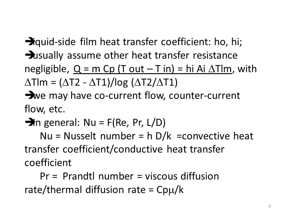  liquid-side film heat transfer coefficient: ho, hi;  usually assume other heat transfer resistance negligible, Q = m Cp (T out – T in) = hi Ai  Tlm, with  Tlm = (  T2 -  T1)/log (  T2/  T1)  we may have co-current flow, counter-current flow, etc.