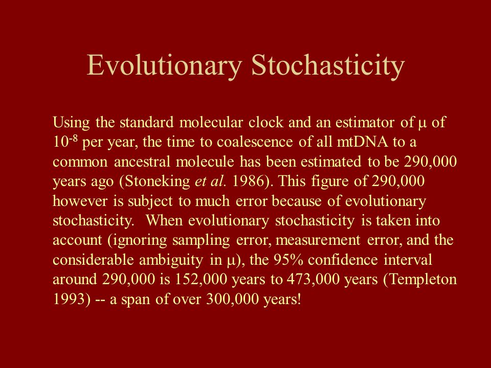 Evolutionary Stochasticity Using the standard molecular clock and an estimator of  of 10 -8 per year, the time to coalescence of all mtDNA to a commo