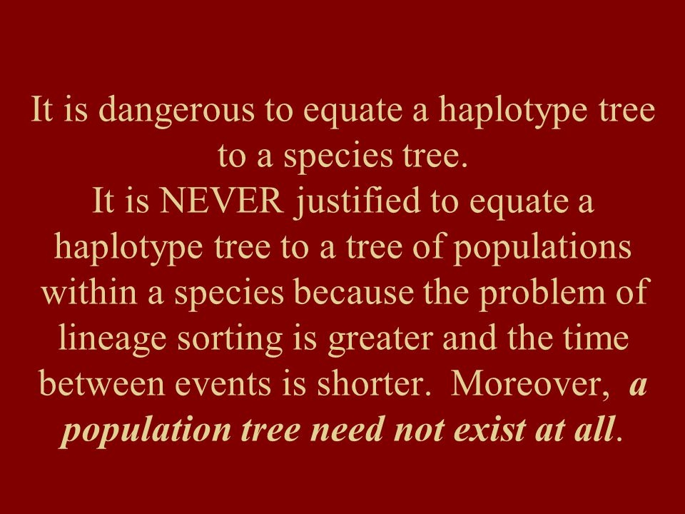 It is dangerous to equate a haplotype tree to a species tree. It is NEVER justified to equate a haplotype tree to a tree of populations within a speci