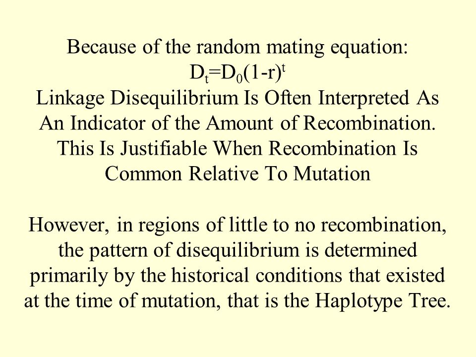 Because of the random mating equation: D t =D 0 (1-r) t Linkage Disequilibrium Is Often Interpreted As An Indicator of the Amount of Recombination. Th