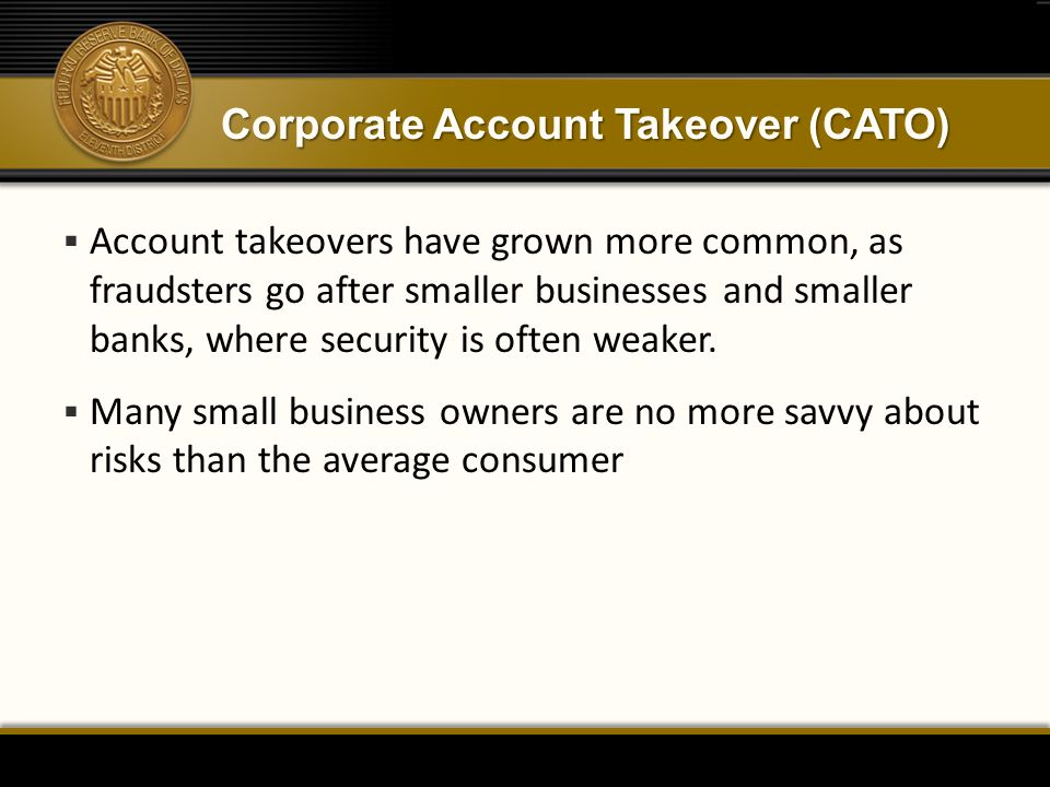Corporate Account Takeover (CATO)  Account takeovers have grown more common, as fraudsters go after smaller businesses and smaller banks, where security is often weaker.