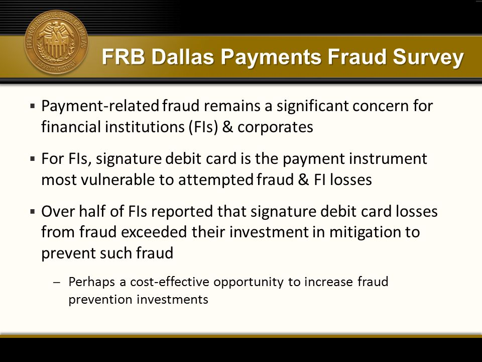 FRB Dallas Payments Fraud Survey  Payment-related fraud remains a significant concern for financial institutions (FIs) & corporates  For FIs, signature debit card is the payment instrument most vulnerable to attempted fraud & FI losses  Over half of FIs reported that signature debit card losses from fraud exceeded their investment in mitigation to prevent such fraud – Perhaps a cost-effective opportunity to increase fraud prevention investments