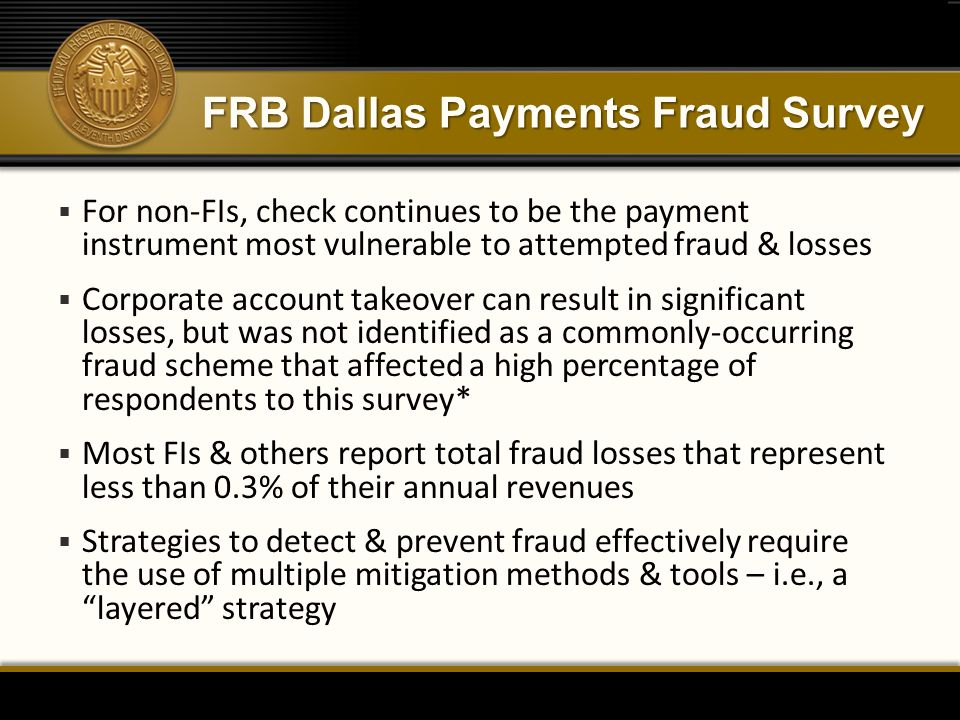 FRB Dallas Payments Fraud Survey  For non-FIs, check continues to be the payment instrument most vulnerable to attempted fraud & losses  Corporate account takeover can result in significant losses, but was not identified as a commonly-occurring fraud scheme that affected a high percentage of respondents to this survey*  Most FIs & others report total fraud losses that represent less than 0.3% of their annual revenues  Strategies to detect & prevent fraud effectively require the use of multiple mitigation methods & tools – i.e., a layered strategy