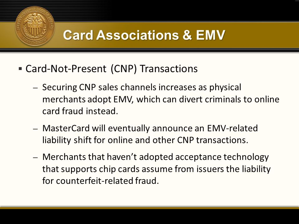 Card Associations & EMV  Card-Not-Present (CNP) Transactions – Securing CNP sales channels increases as physical merchants adopt EMV, which can divert criminals to online card fraud instead.