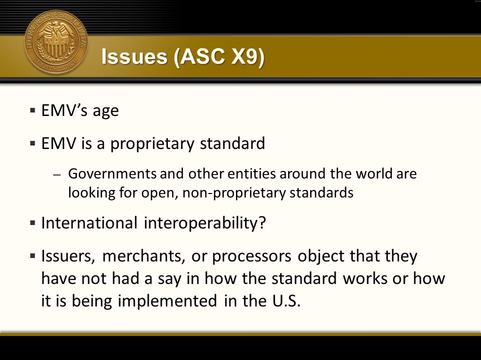 Issues (ASC X9)  EMV's age  EMV is a proprietary standard – Governments and other entities around the world are looking for open, non-proprietary standards  International interoperability.