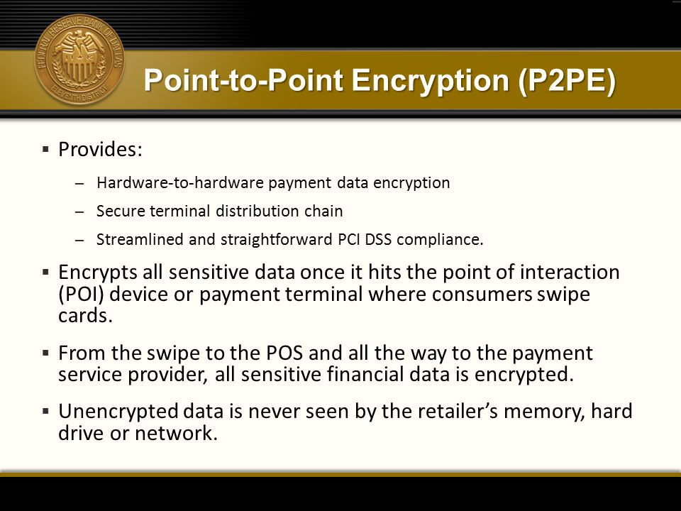 Point-to-Point Encryption (P2PE)  Provides: – Hardware-to-hardware payment data encryption – Secure terminal distribution chain – Streamlined and straightforward PCI DSS compliance.