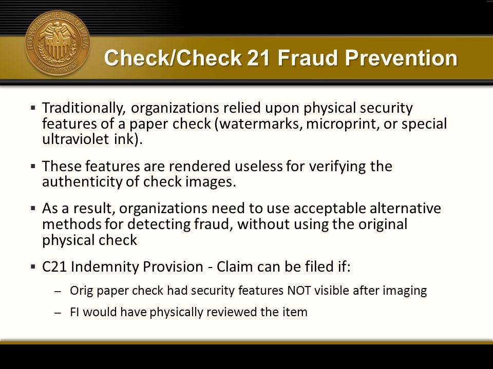 Check/Check 21 Fraud Prevention  Traditionally, organizations relied upon physical security features of a paper check (watermarks, microprint, or special ultraviolet ink).