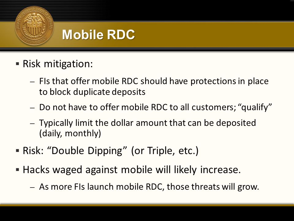Mobile RDC  Risk mitigation: – FIs that offer mobile RDC should have protections in place to block duplicate deposits – Do not have to offer mobile RDC to all customers; qualify – Typically limit the dollar amount that can be deposited (daily, monthly)  Risk: Double Dipping (or Triple, etc.)  Hacks waged against mobile will likely increase.