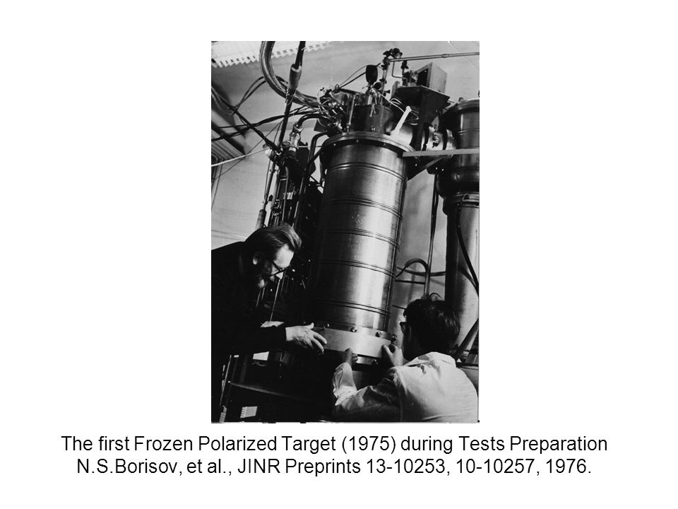The first Frozen Polarized Target (1975) during Tests Preparation N.S.Borisov, et al., JINR Preprints 13-10253, 10-10257, 1976.