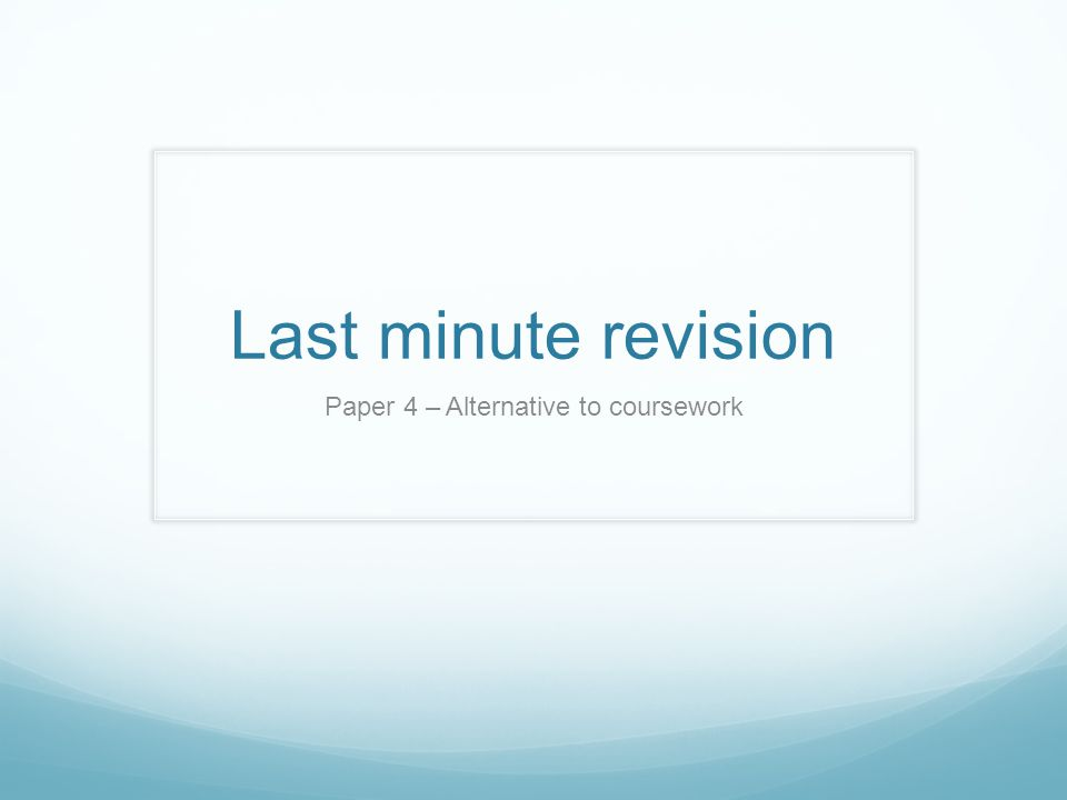 Last minute revision Paper 4 – Alternative to coursework