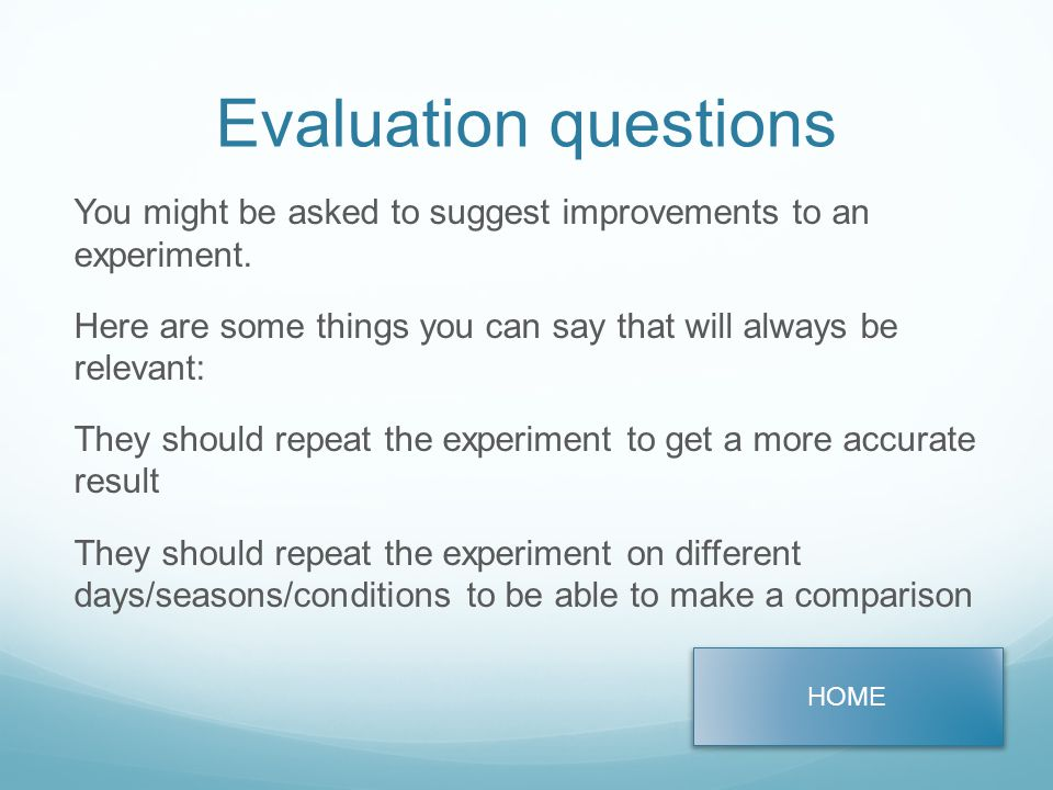 Evaluation questions You might be asked to suggest improvements to an experiment.